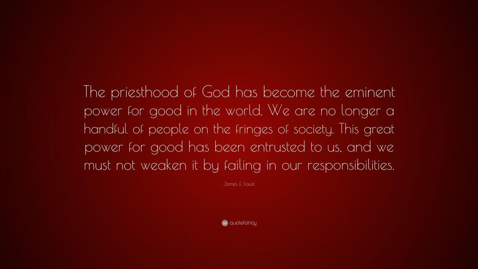 """James E. Faust Quote: """"The priesthood of God has become the eminent power for good in the world. We are no longer a handful of people on the fringes of society. This great power for good has been entrusted to us, and we must not weaken it by failing in our responsibilities."""""""