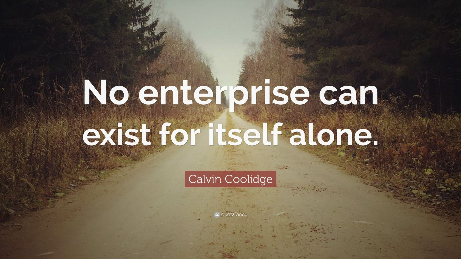"""Calvin Coolidge Quote: """"No enterprise can exist for itself alone."""""""