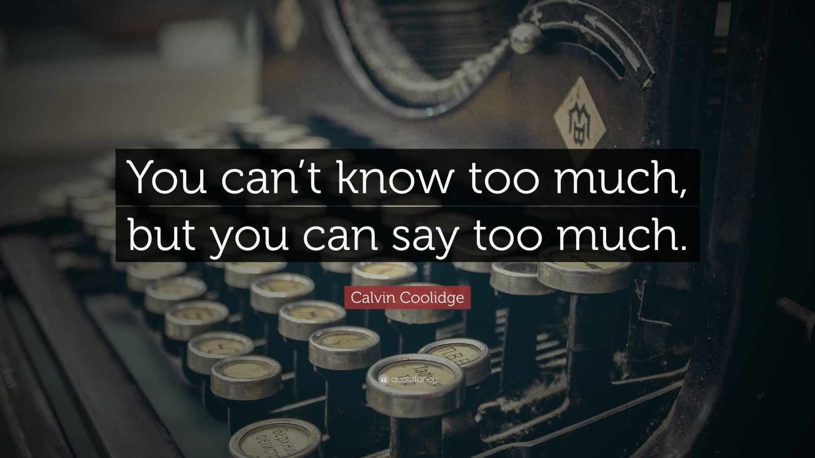 "Calvin Coolidge Quote: ""You can't know too much, but you can say too much."""