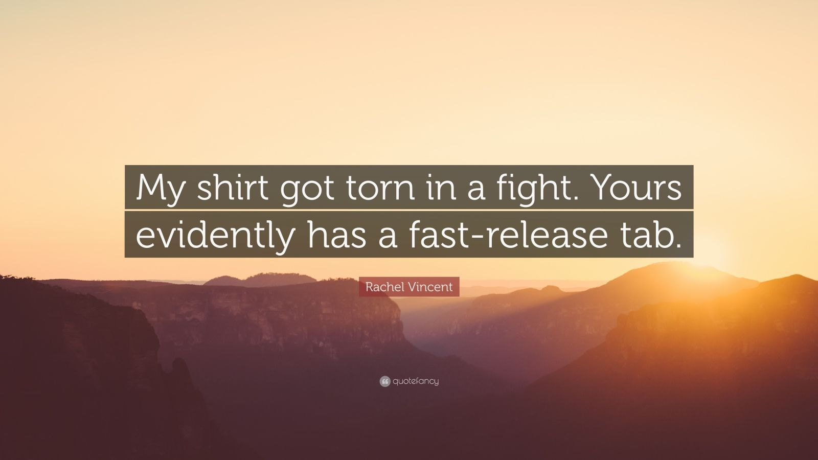 """Rachel Vincent Quote: """"My shirt got torn in a fight. Yours evidently has a fast-release tab."""""""