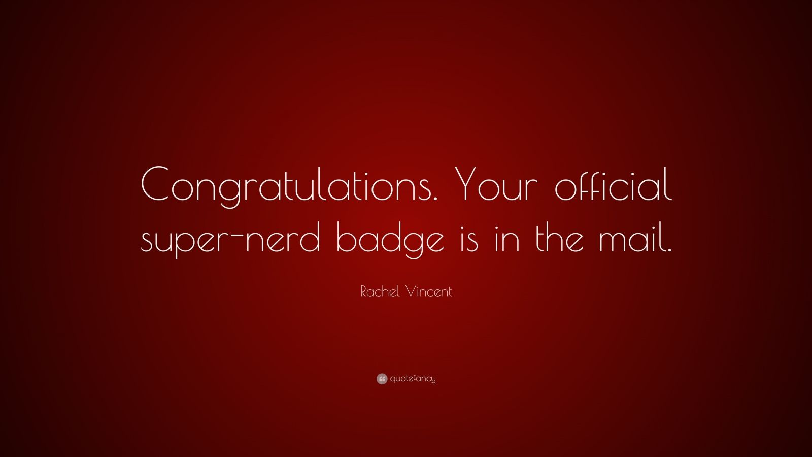 """Rachel Vincent Quote: """"Congratulations. Your official super-nerd badge is in the mail."""""""