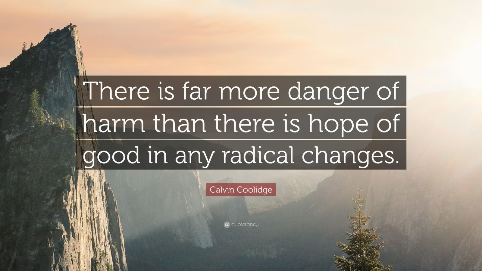 """Calvin Coolidge Quote: """"There is far more danger of harm than there is hope of good in any radical changes."""""""