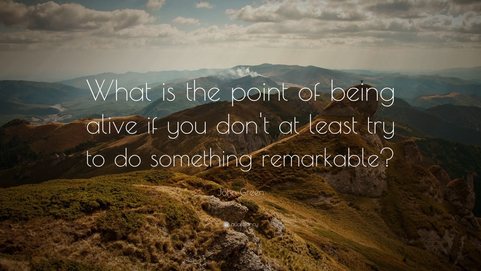 "John Green Quote: ""What is the point of being alive if you don't at least try to do something remarkable?"""