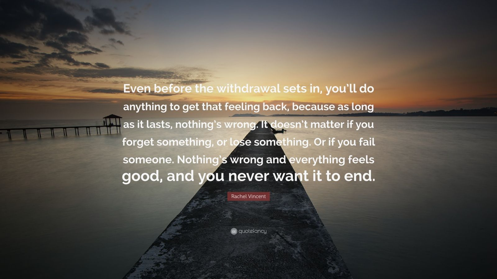 """Rachel Vincent Quote: """"Even before the withdrawal sets in, you'll do anything to get that feeling back, because as long as it lasts, nothing's wrong. It doesn't matter if you forget something, or lose something. Or if you fail someone. Nothing's wrong and everything feels good, and you never want it to end."""""""