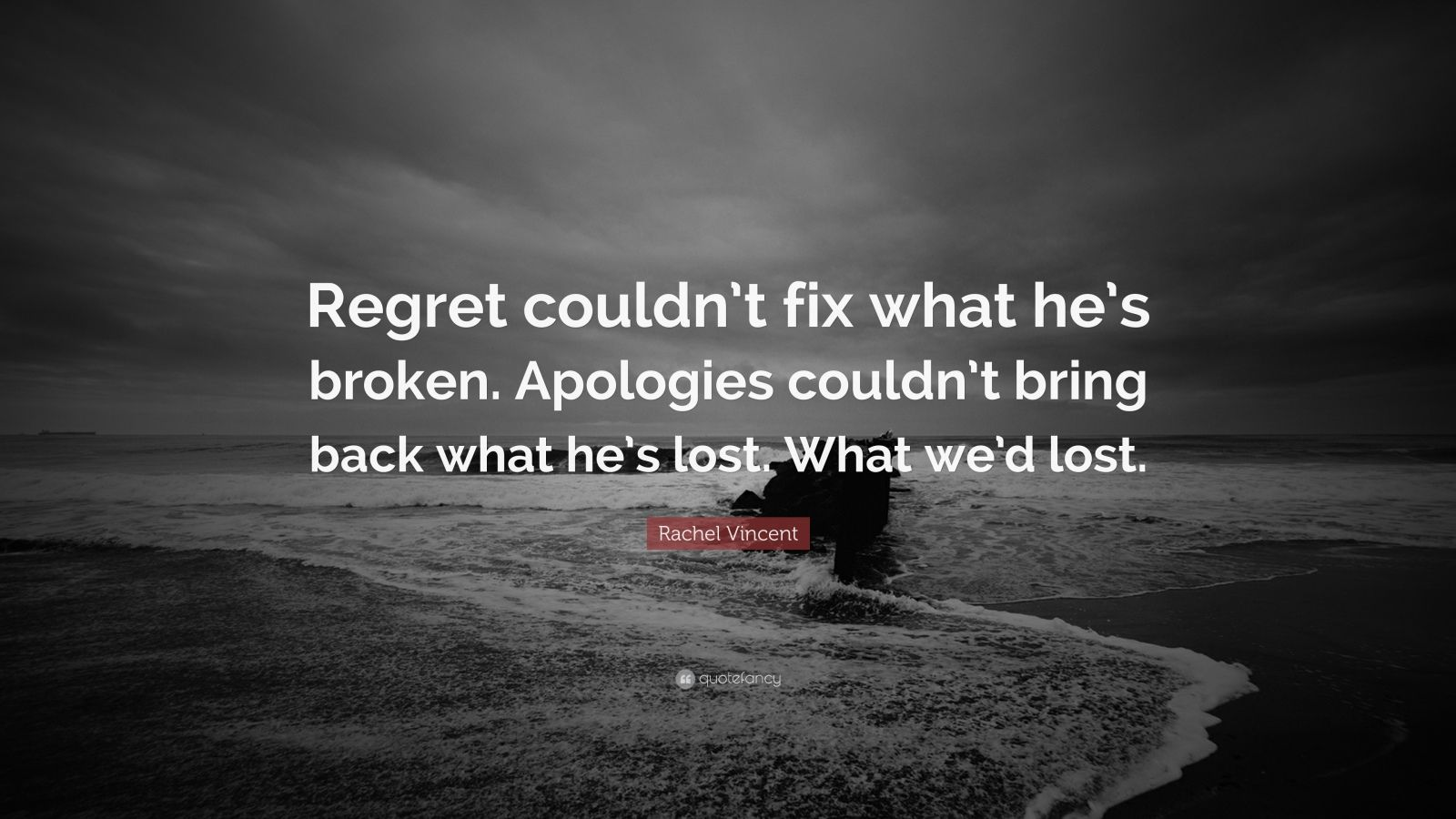 "Rachel Vincent Quote: ""Regret couldn't fix what he's broken. Apologies couldn't bring back what he's lost. What we'd lost."""