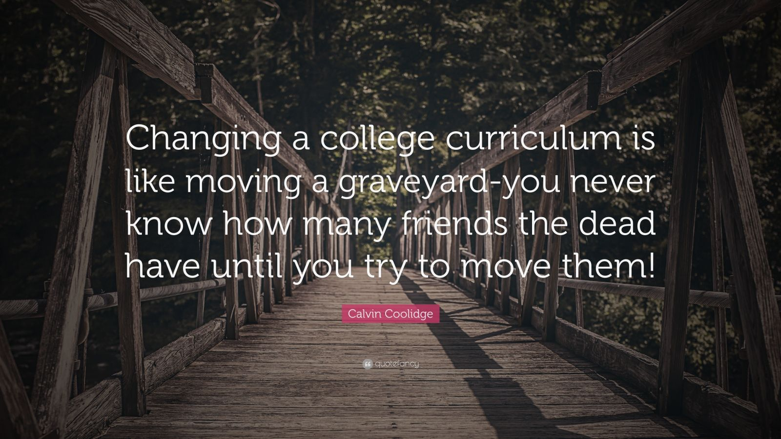 "Calvin Coolidge Quote: ""Changing a college curriculum is like moving a graveyard-you never know how many friends the dead have until you try to move them!"""
