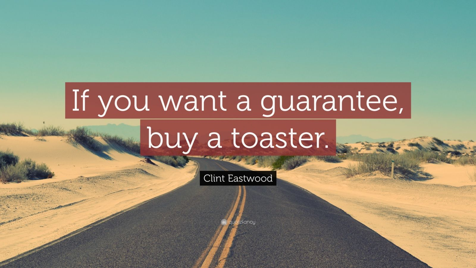 """Clint Eastwood Quote: """"If you want a guarantee, buy a toaster."""""""