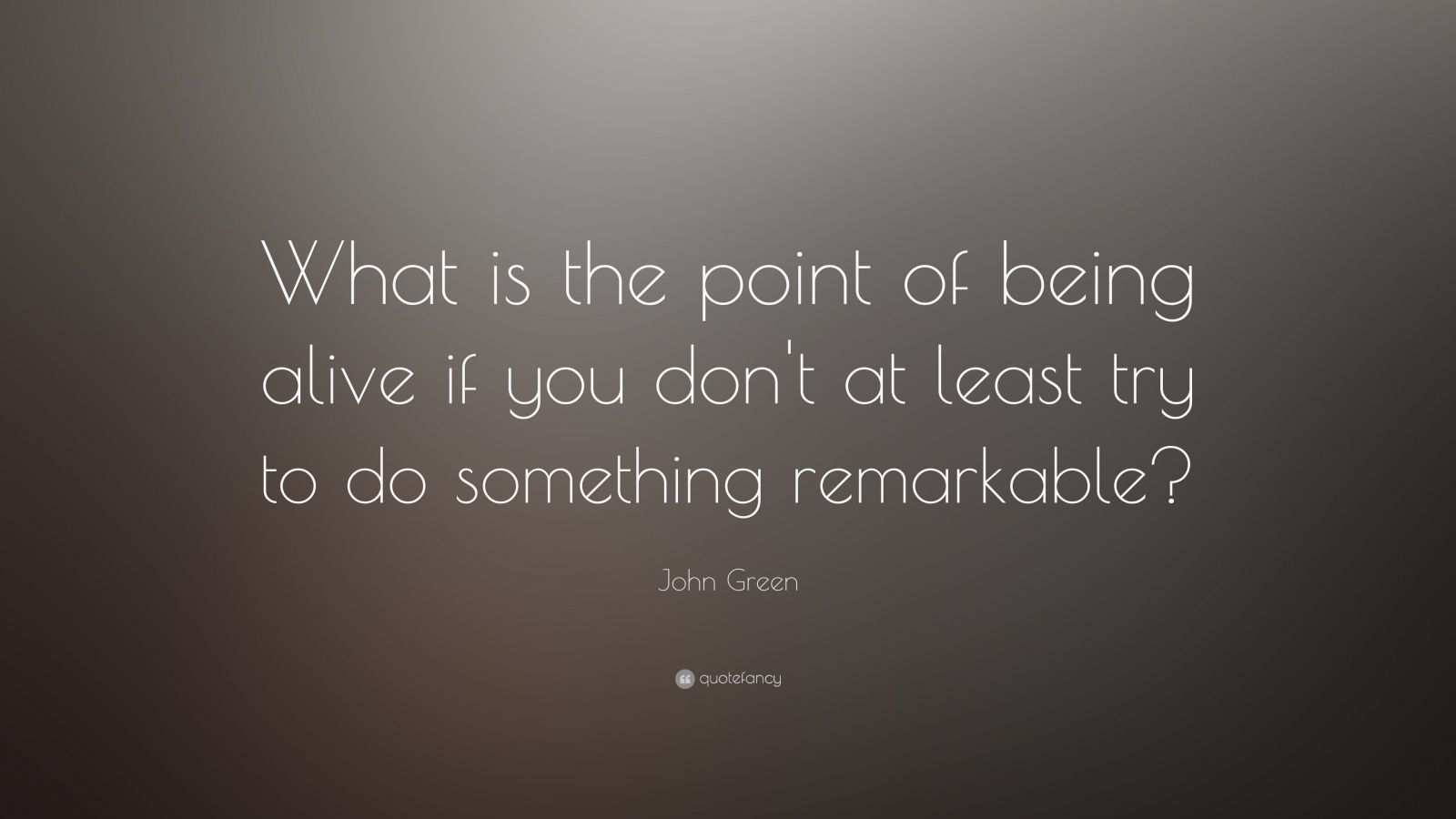 """John Green Quote: """"What is the point of being alive if you don't at least try to do something remarkable?"""""""