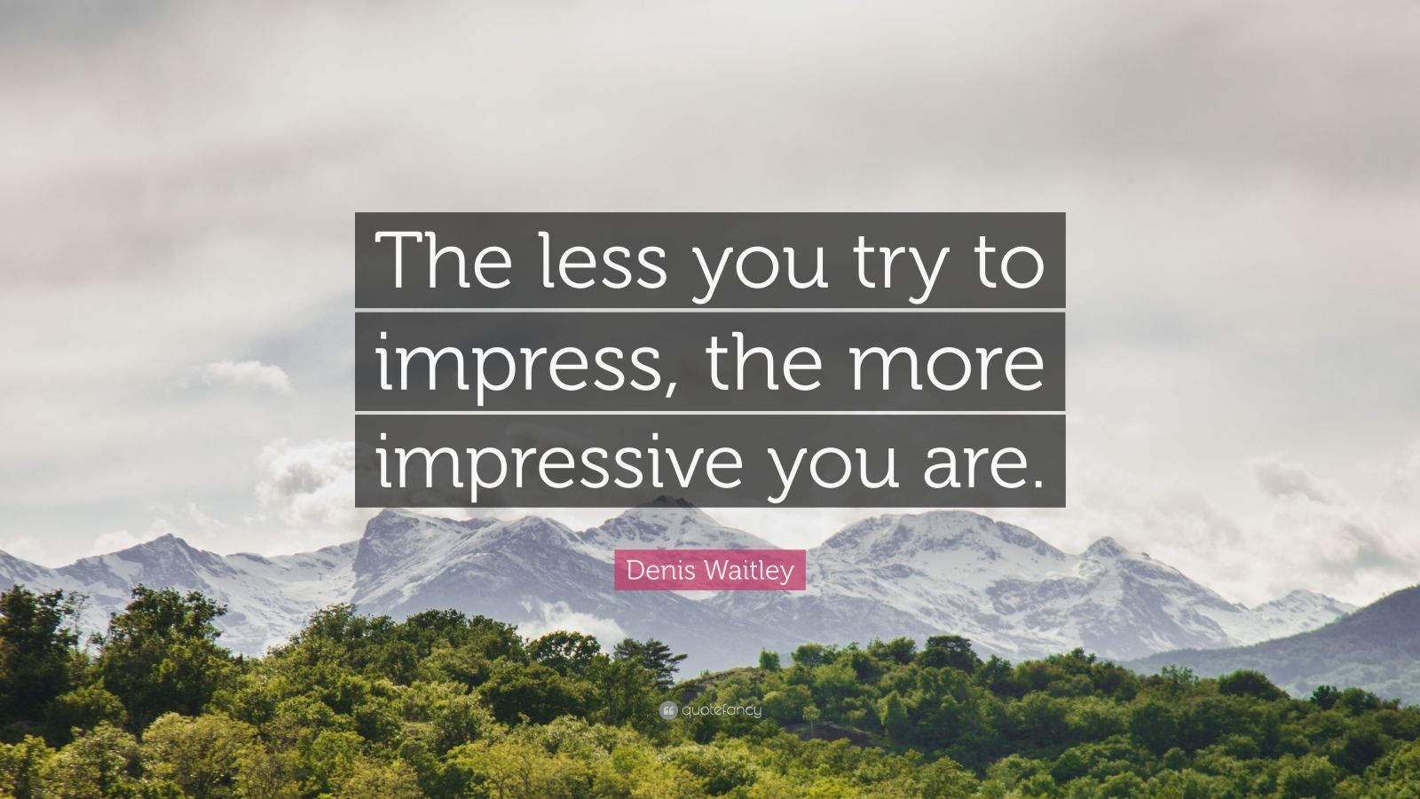 "Denis Waitley Quote: ""The less you try to impress, the more impressive you are."""