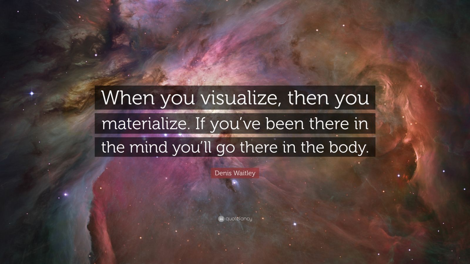 "Denis Waitley Quote: ""When you visualize, then you materialize. If you've been there in the mind you'll go there in the body."""