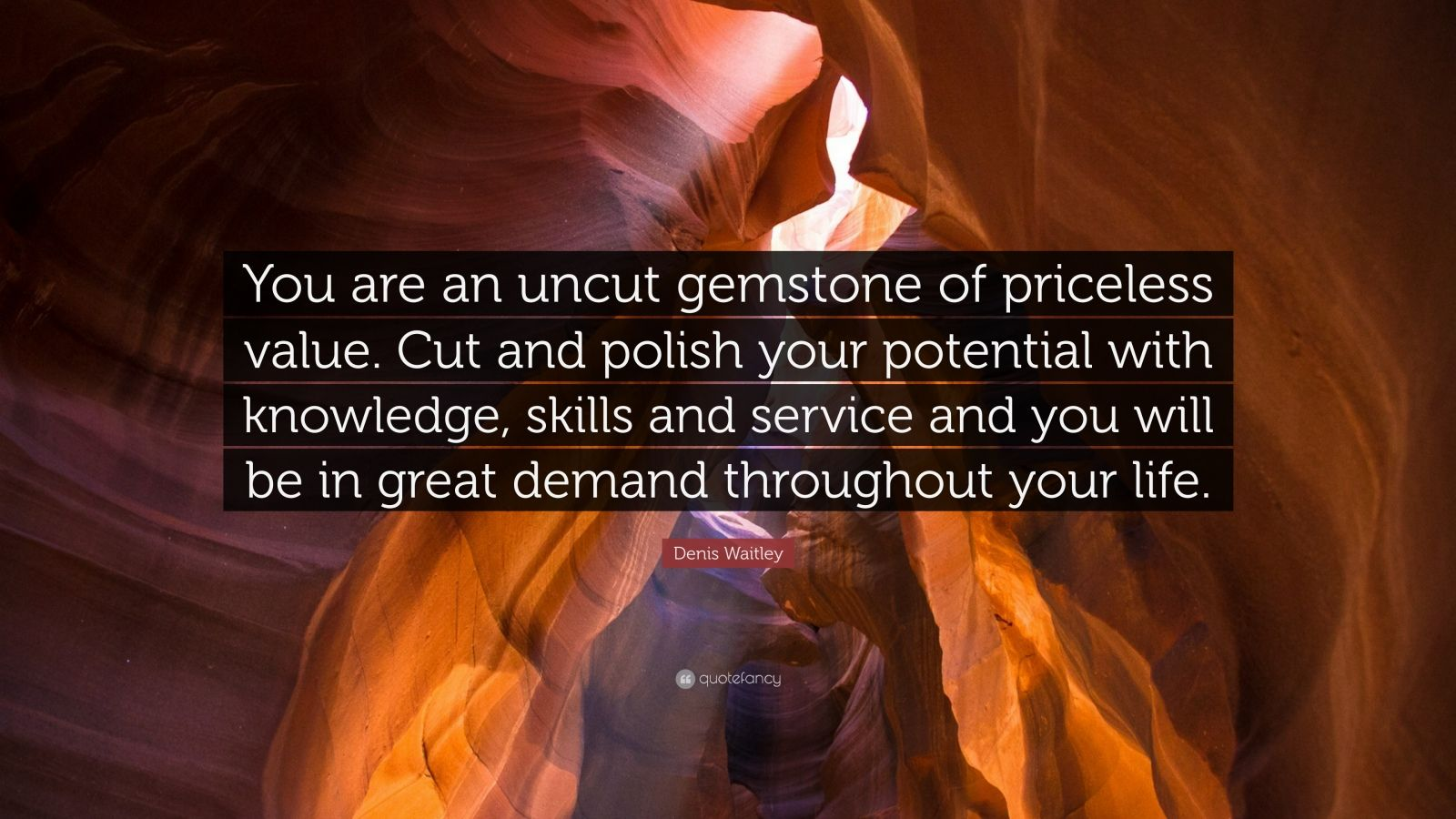 "Denis Waitley Quote: ""You are an uncut gemstone of priceless value. Cut and polish your potential with knowledge, skills and service and you will be in great demand throughout your life."""
