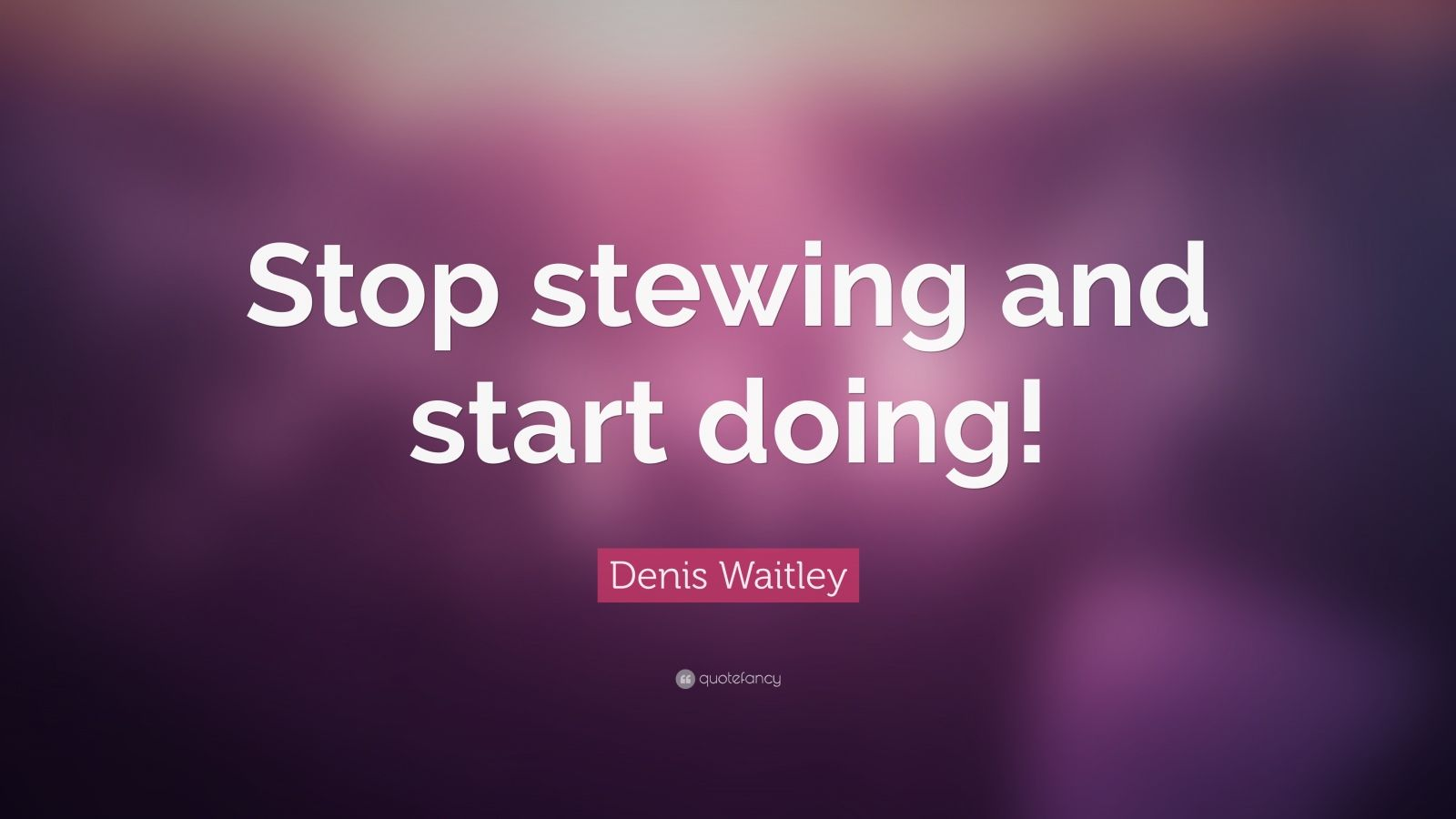 "Denis Waitley Quote: ""Stop stewing and start doing!"""