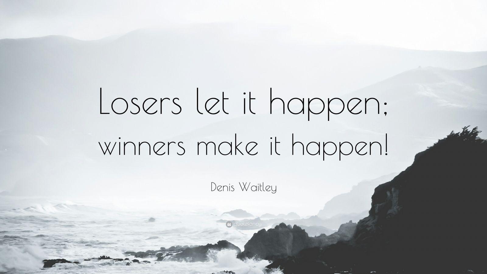 "Denis Waitley Quote: ""Losers let it happen; winners make it happen!"""