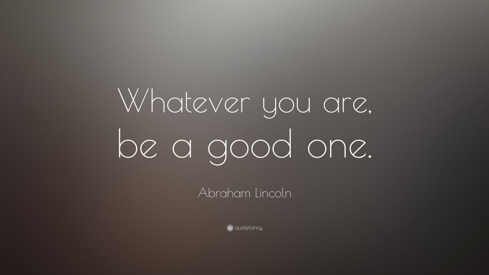 "Abraham Lincoln Quote: ""Whatever you are, be a good one."""