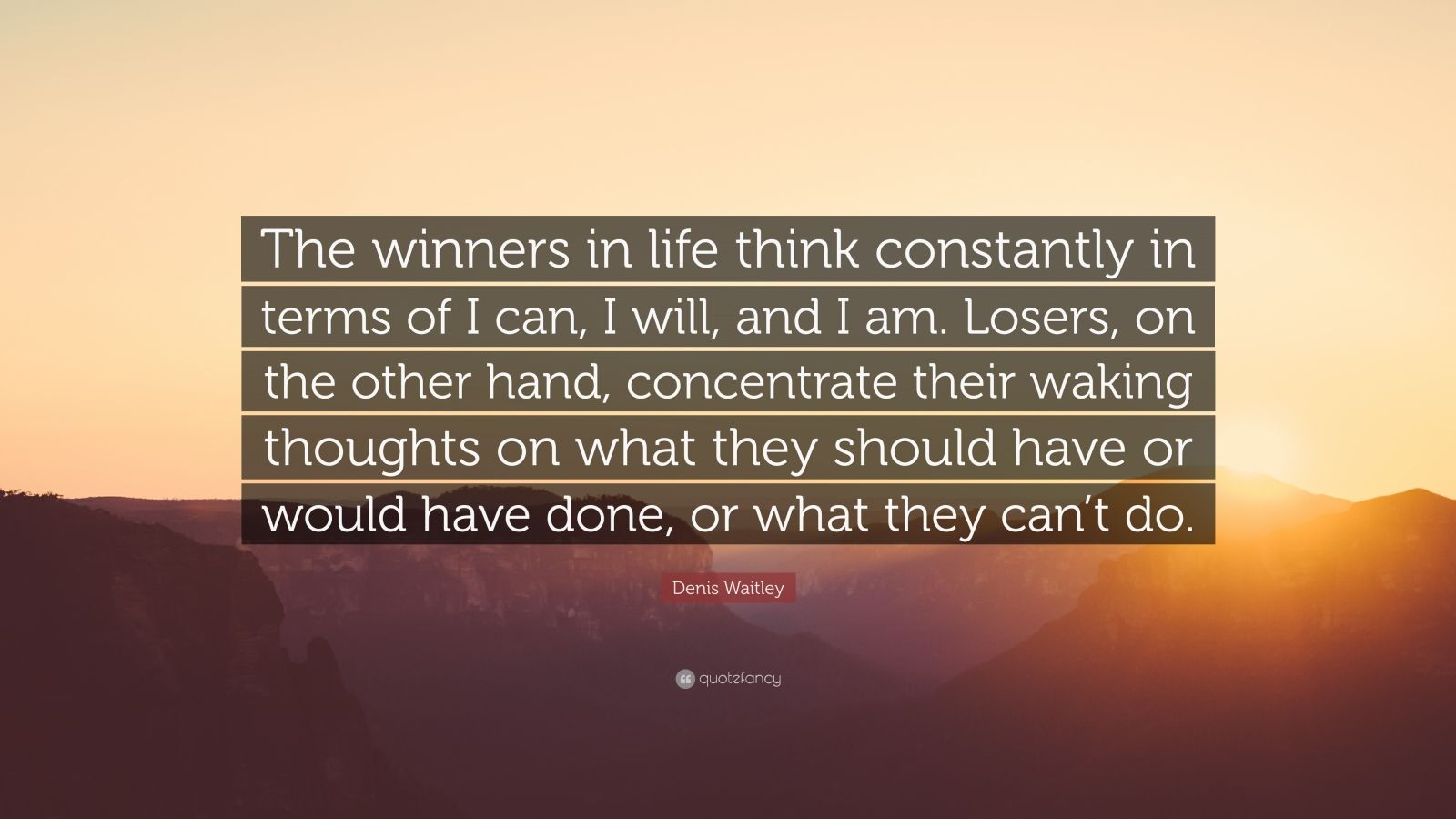 """Denis Waitley Quote: """"The winners in life think constantly in terms of I can, I will, and I am. Losers, on the other hand, concentrate their waking thoughts on what they should have or would have done, or what they can't do."""""""