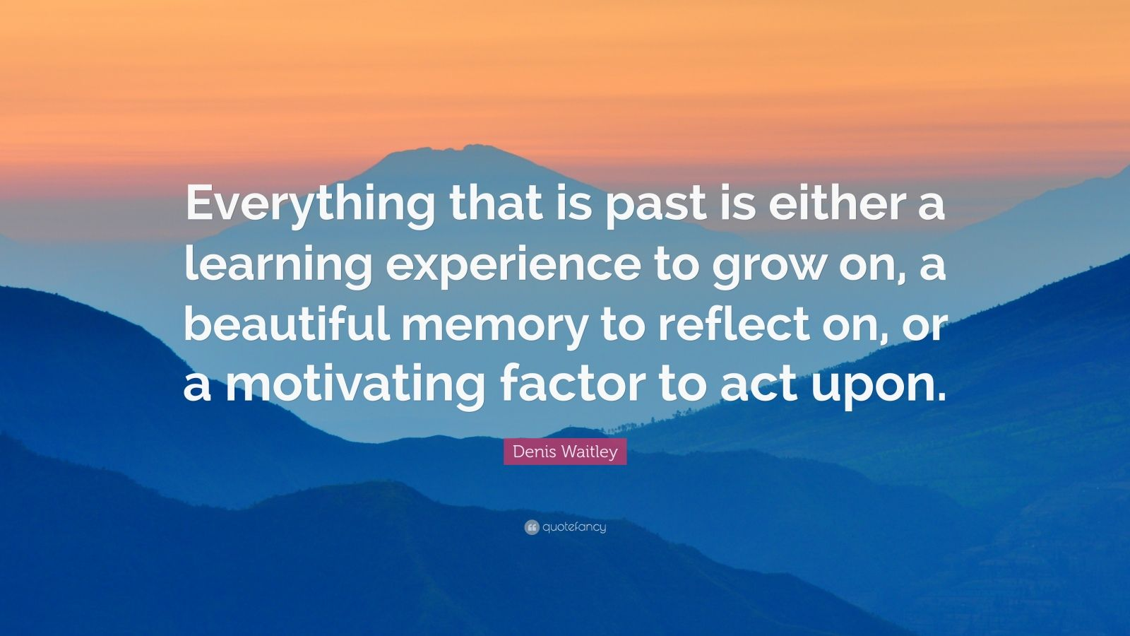 """Denis Waitley Quote: """"Everything that is past is either a learning experience to grow on, a beautiful memory to reflect on, or a motivating factor to act upon."""""""