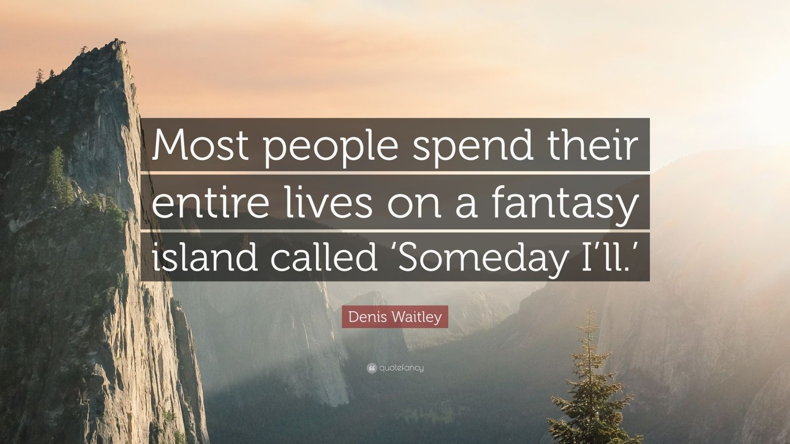"Denis Waitley Quote: ""Most people spend their entire lives on a fantasy island called 'Someday I'll.'"""