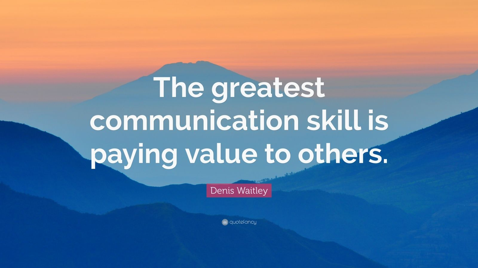 "Denis Waitley Quote: ""The greatest communication skill is paying value to others."""
