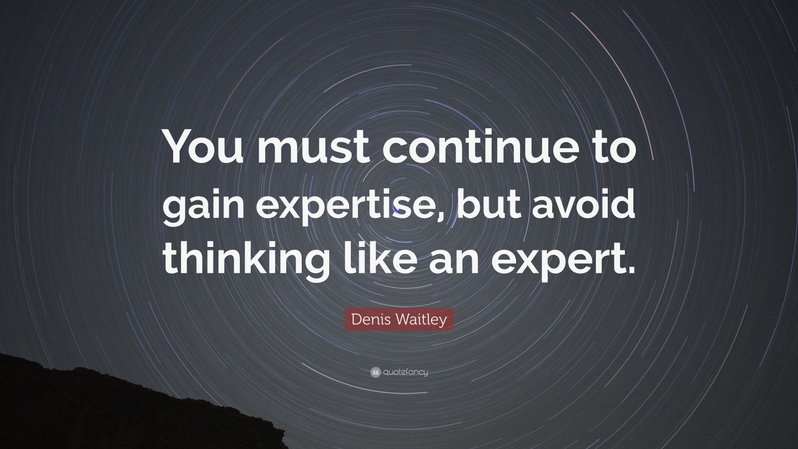 "Denis Waitley Quote: ""You must continue to gain expertise, but avoid thinking like an expert."""