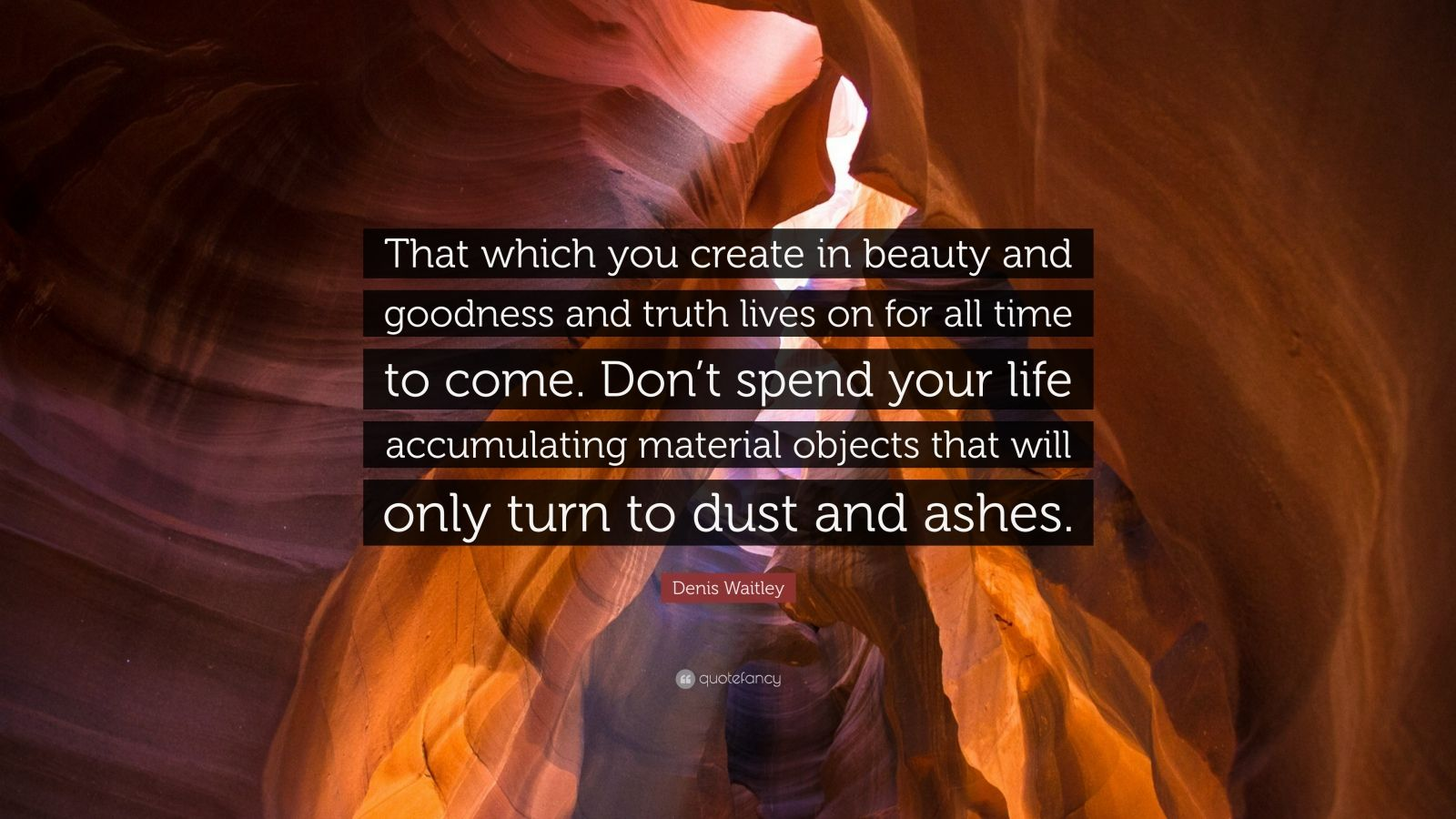 """Denis Waitley Quote: """"That which you create in beauty and goodness and truth lives on for all time to come. Don't spend your life accumulating material objects that will only turn to dust and ashes."""""""