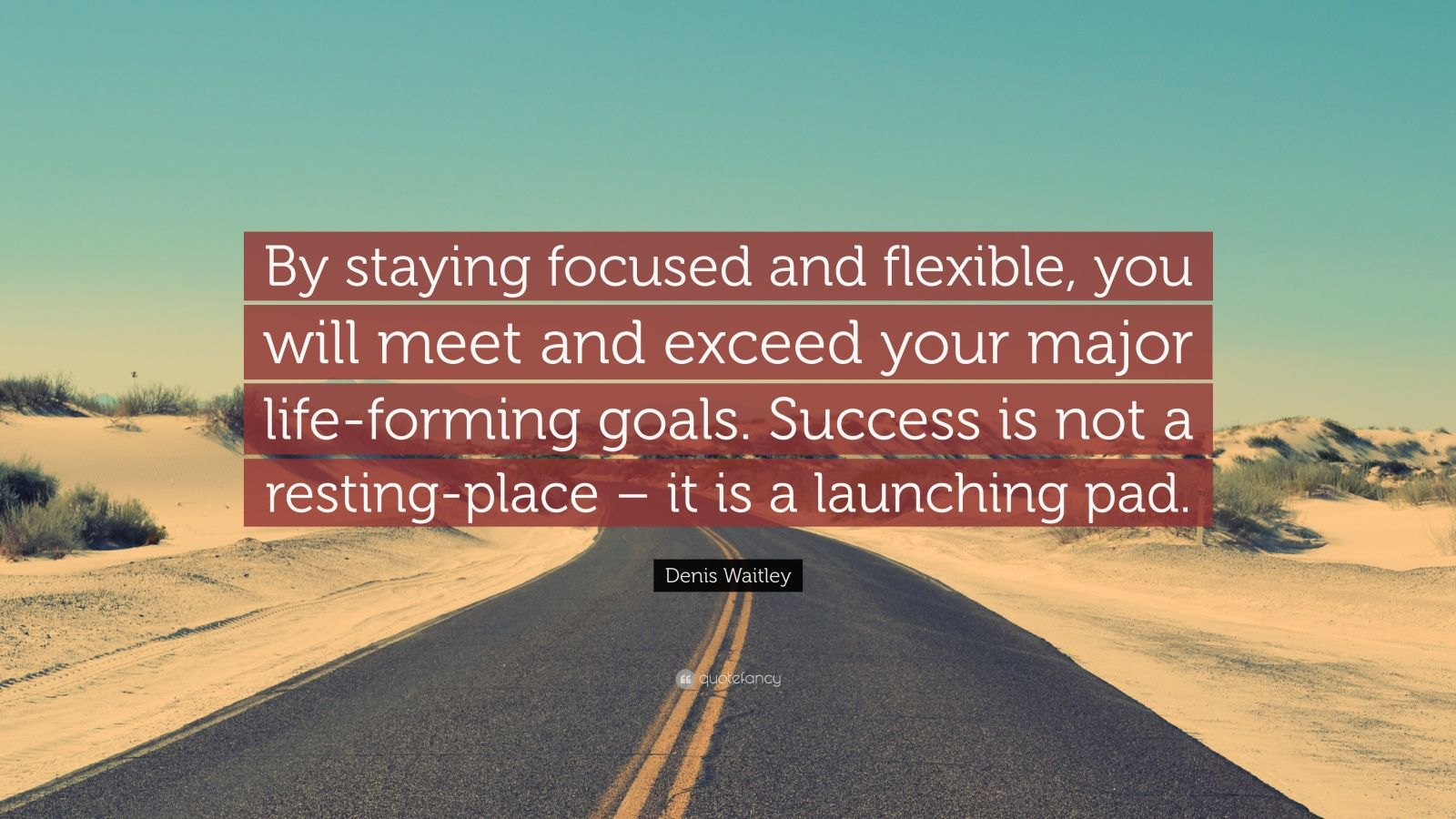 """Denis Waitley Quote: """"By staying focused and flexible, you will meet and exceed your major life-forming goals. Success is not a resting-place – it is a launching pad."""""""