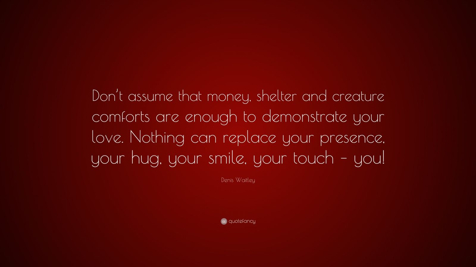 """Denis Waitley Quote: """"Don't assume that money, shelter and creature comforts are enough to demonstrate your love. Nothing can replace your presence, your hug, your smile, your touch – you!"""""""