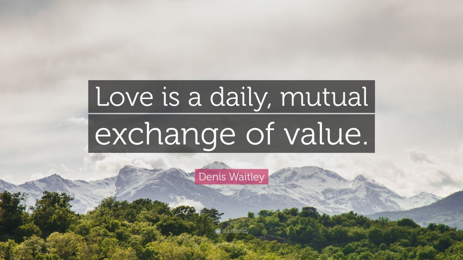 """Denis Waitley Quote: """"Love is a daily, mutual exchange of value."""""""