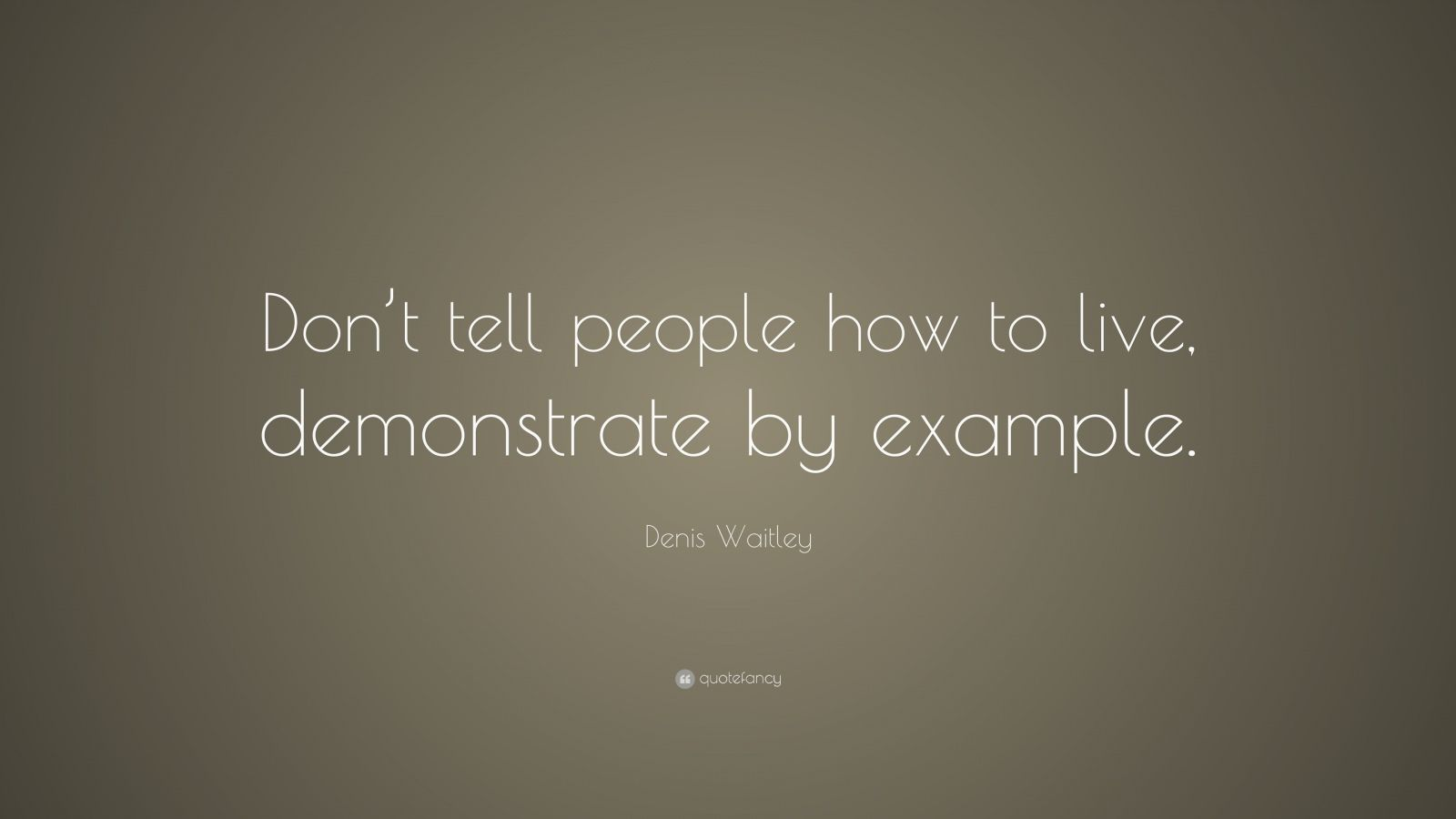 "Denis Waitley Quote: ""Don't tell people how to live, demonstrate by example."""