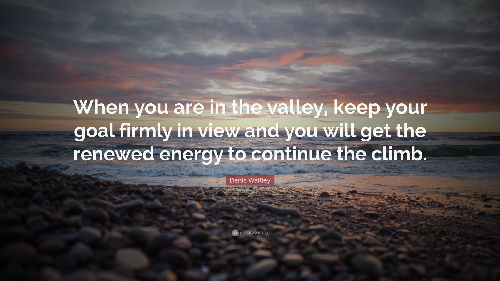 """Denis Waitley Quote: """"When you are in the valley, keep your goal firmly in view and you will get the renewed energy to continue the climb."""""""