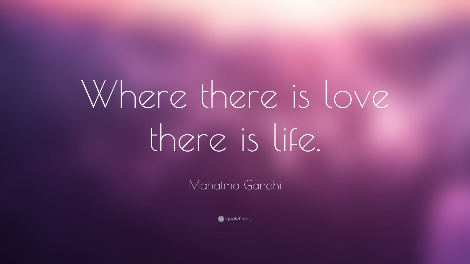 "Mahatma Gandhi Quote: ""Where there is love there is life."""
