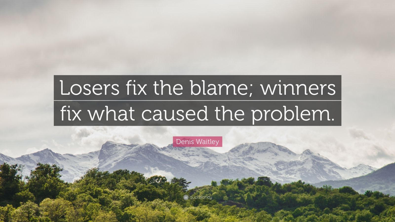 "Denis Waitley Quote: ""Losers fix the blame; winners fix what caused the problem."""
