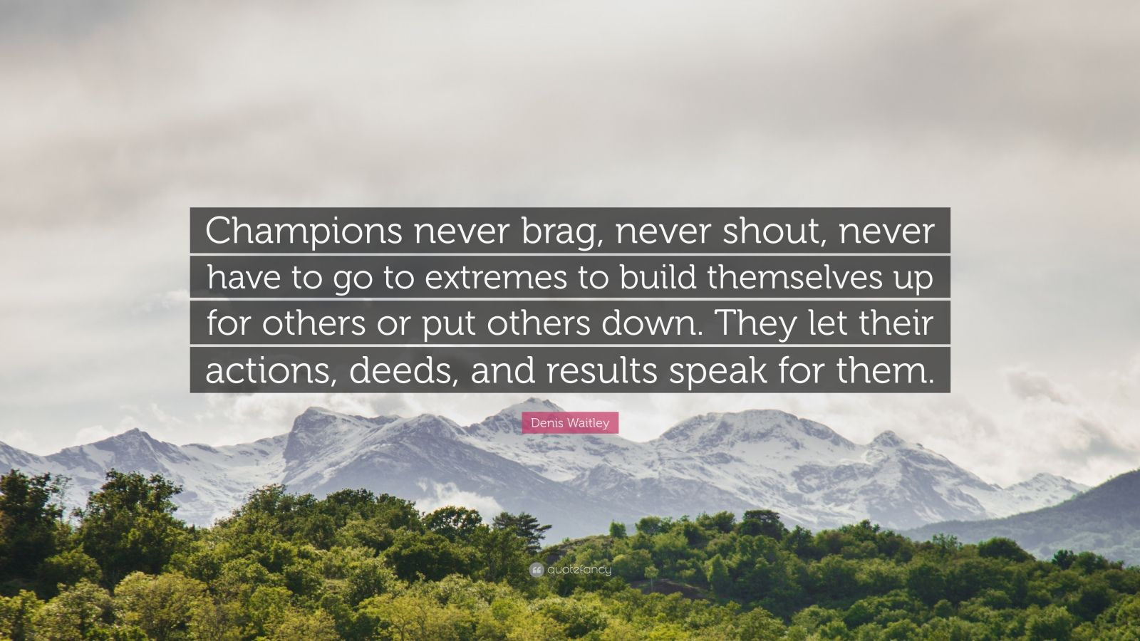 """Denis Waitley Quote: """"Champions never brag, never shout, never have to go to extremes to build themselves up for others or put others down. They let their actions, deeds, and results speak for them."""""""
