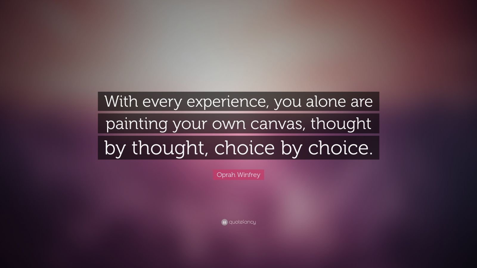 """Oprah Winfrey Quote: """"With every experience, you alone are painting your own canvas, thought by thought, choice by choice. """""""
