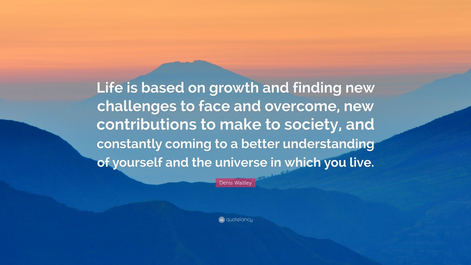 """Denis Waitley Quote: """"Life is based on growth and finding new challenges to face and overcome, new contributions to make to society, and constantly coming to a better understanding of yourself and the universe in which you live."""""""