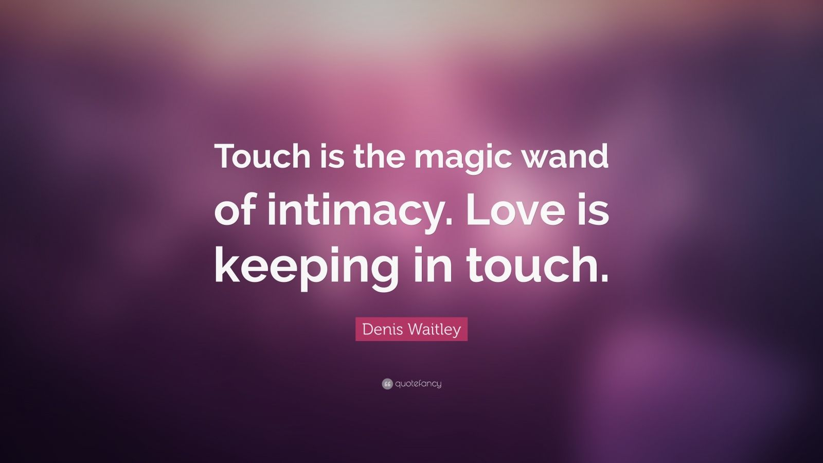 "Denis Waitley Quote: ""Touch is the magic wand of intimacy. Love is keeping in touch."""