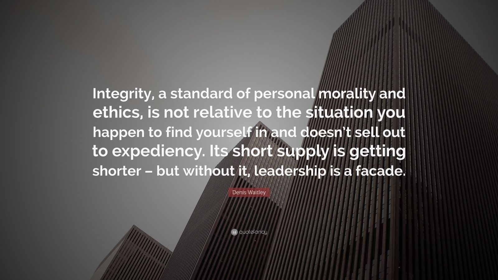 """Denis Waitley Quote: """"Integrity, a standard of personal morality and ethics, is not relative to the situation you happen to find yourself in and doesn't sell out to expediency. Its short supply is getting shorter – but without it, leadership is a facade."""""""