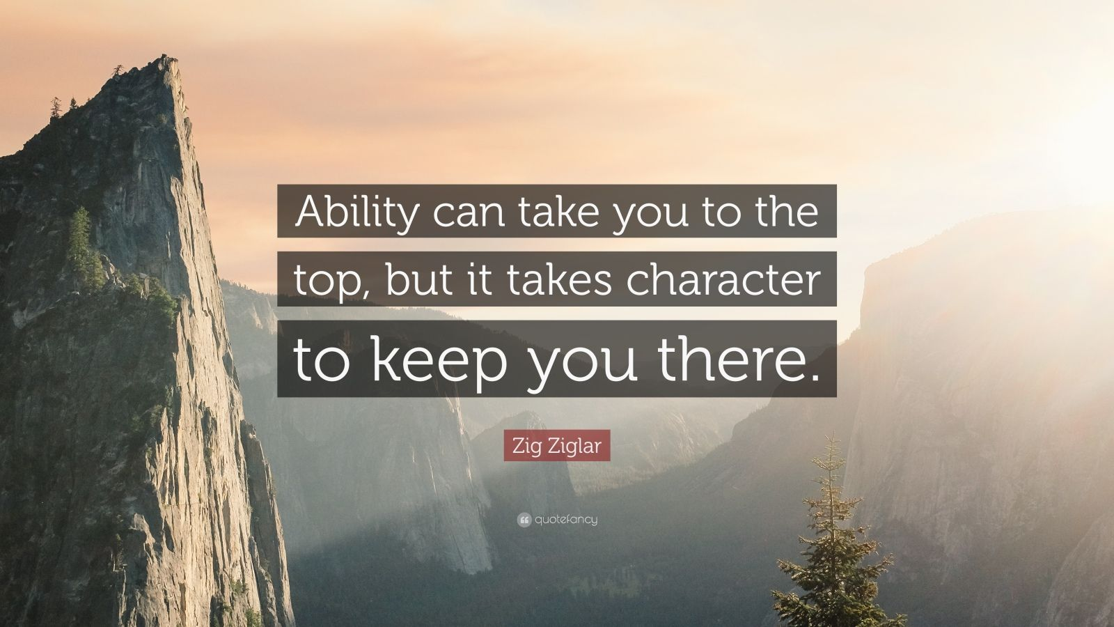 """Zig Ziglar Quote: """"Ability can take you to the top, but it takes character to keep you there."""""""