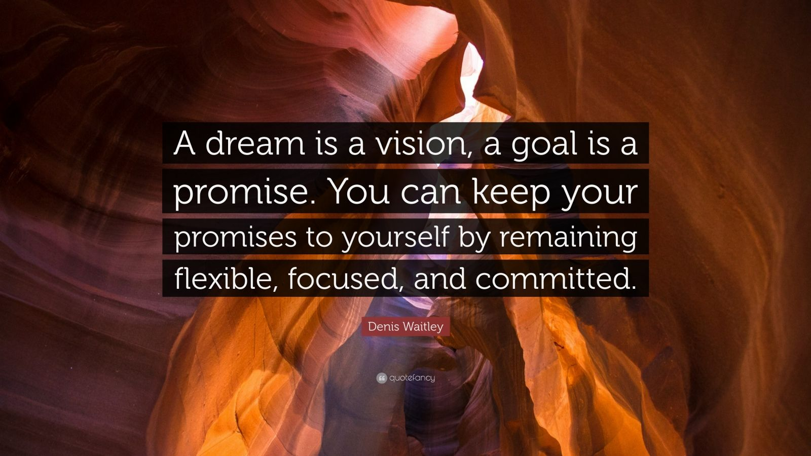 "Denis Waitley Quote: ""A dream is a vision, a goal is a promise. You can keep your promises to yourself by remaining flexible, focused, and committed."""