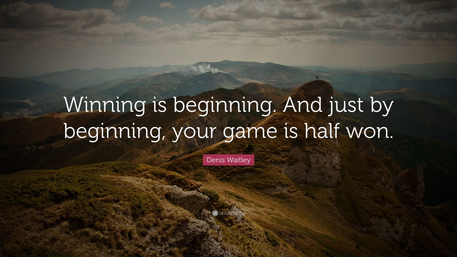 """Denis Waitley Quote: """"Winning is beginning. And just by beginning, your game is half won."""""""