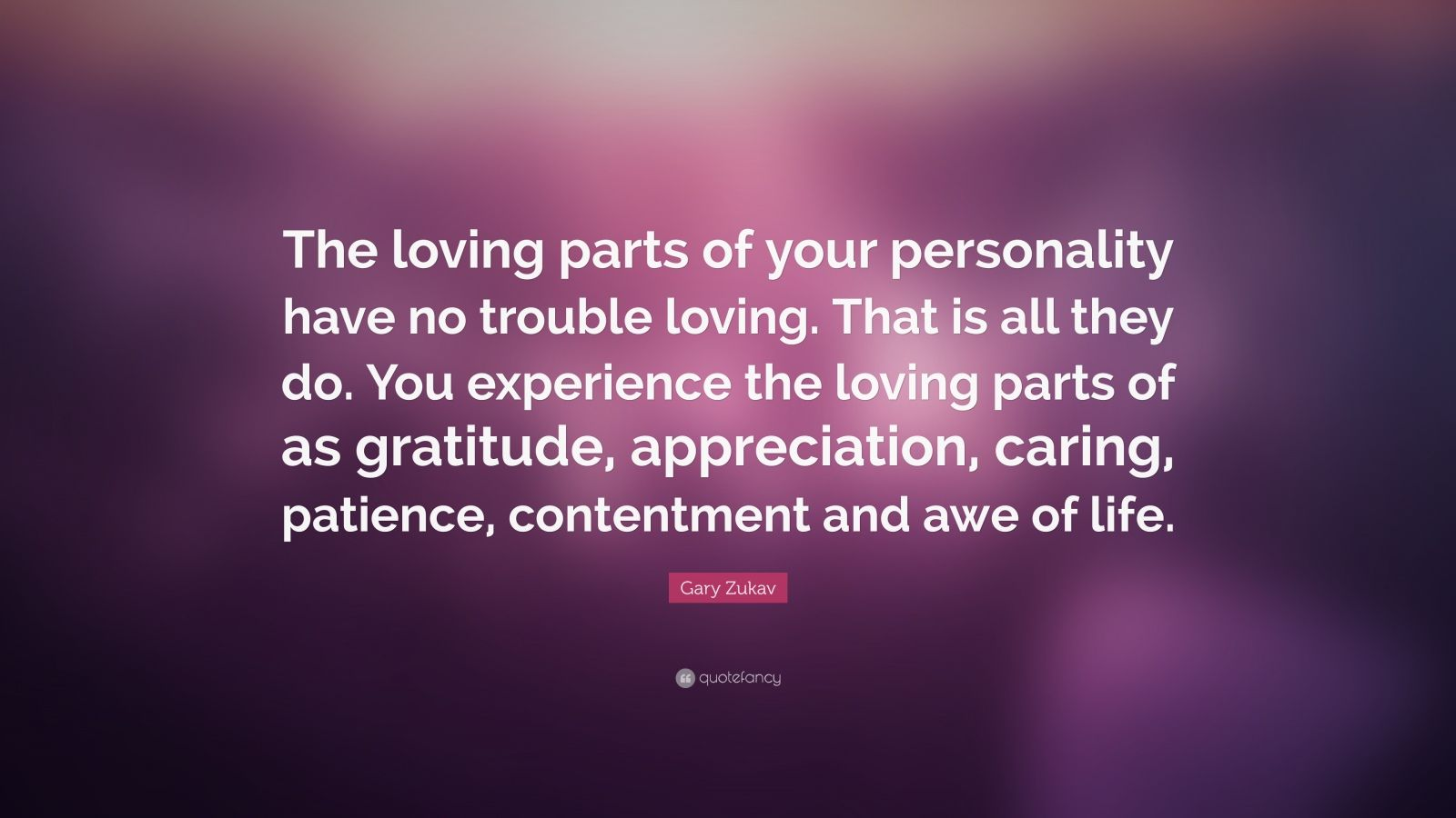 """Gary Zukav Quote: """"The loving parts of your personality have no trouble loving. That is all they do. You experience the loving parts of as gratitude, appreciation, caring, patience, contentment and awe of life."""""""