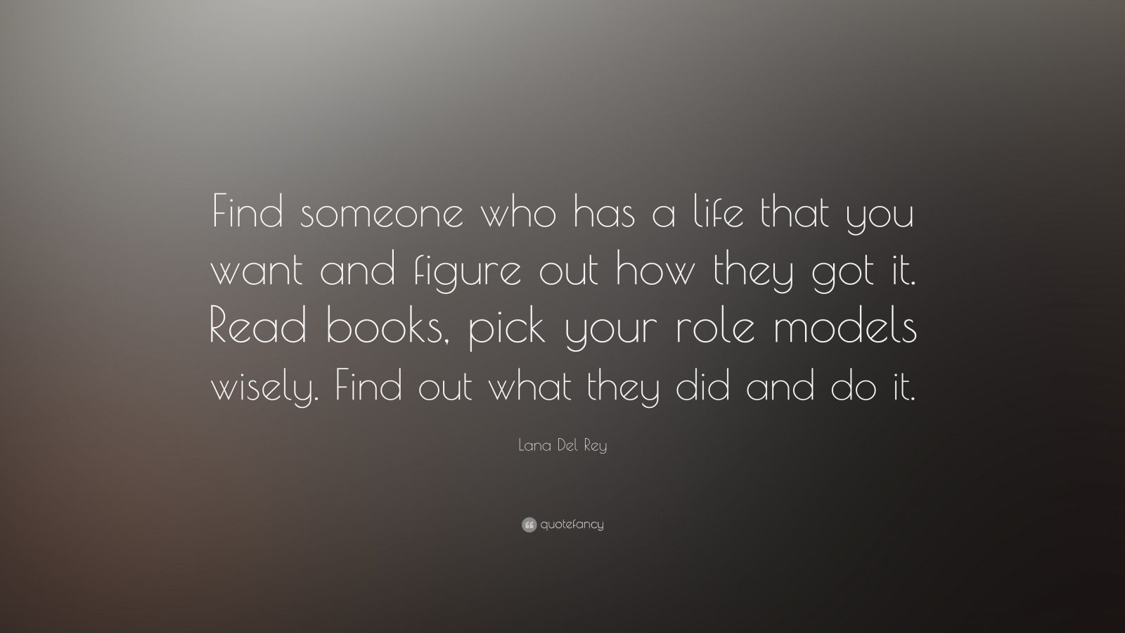 """Lana Del Rey Quote: """"Find someone who has a life that you want and figure out how they got it. Read books, pick your role models wisely. Find out what they did and do it."""""""