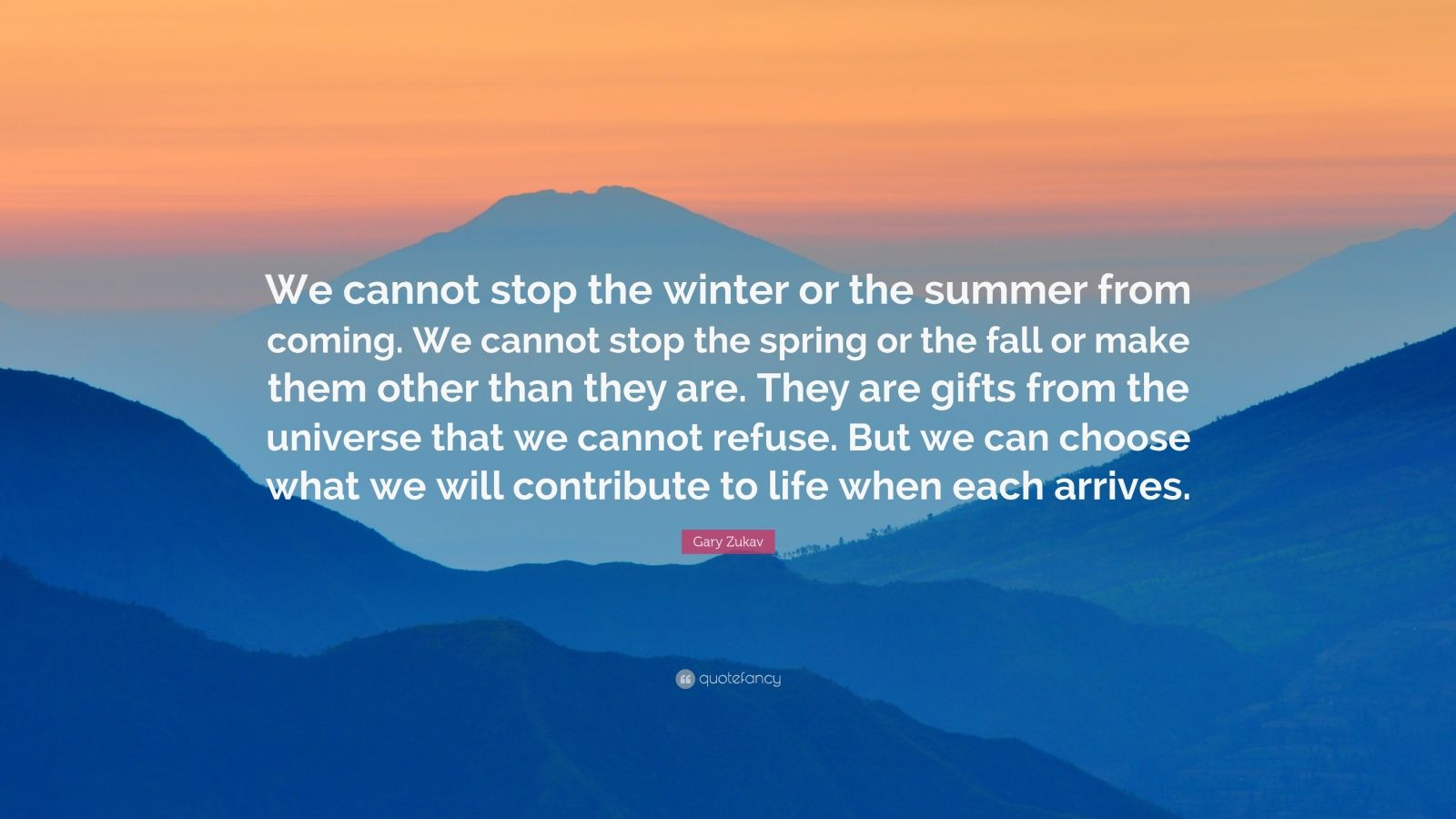 """Gary Zukav Quote: """"We cannot stop the winter or the summer from coming. We cannot stop the spring or the fall or make them other than they are. They are gifts from the universe that we cannot refuse. But we can choose what we will contribute to life when each arrives."""""""