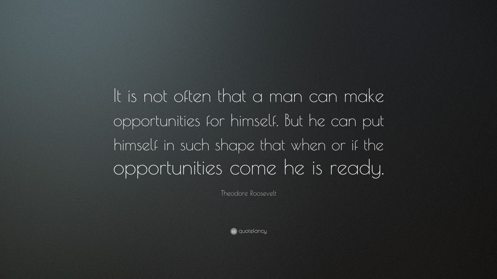 Theodore Roosevelt Quote It Is Not Often That A Man Can Make