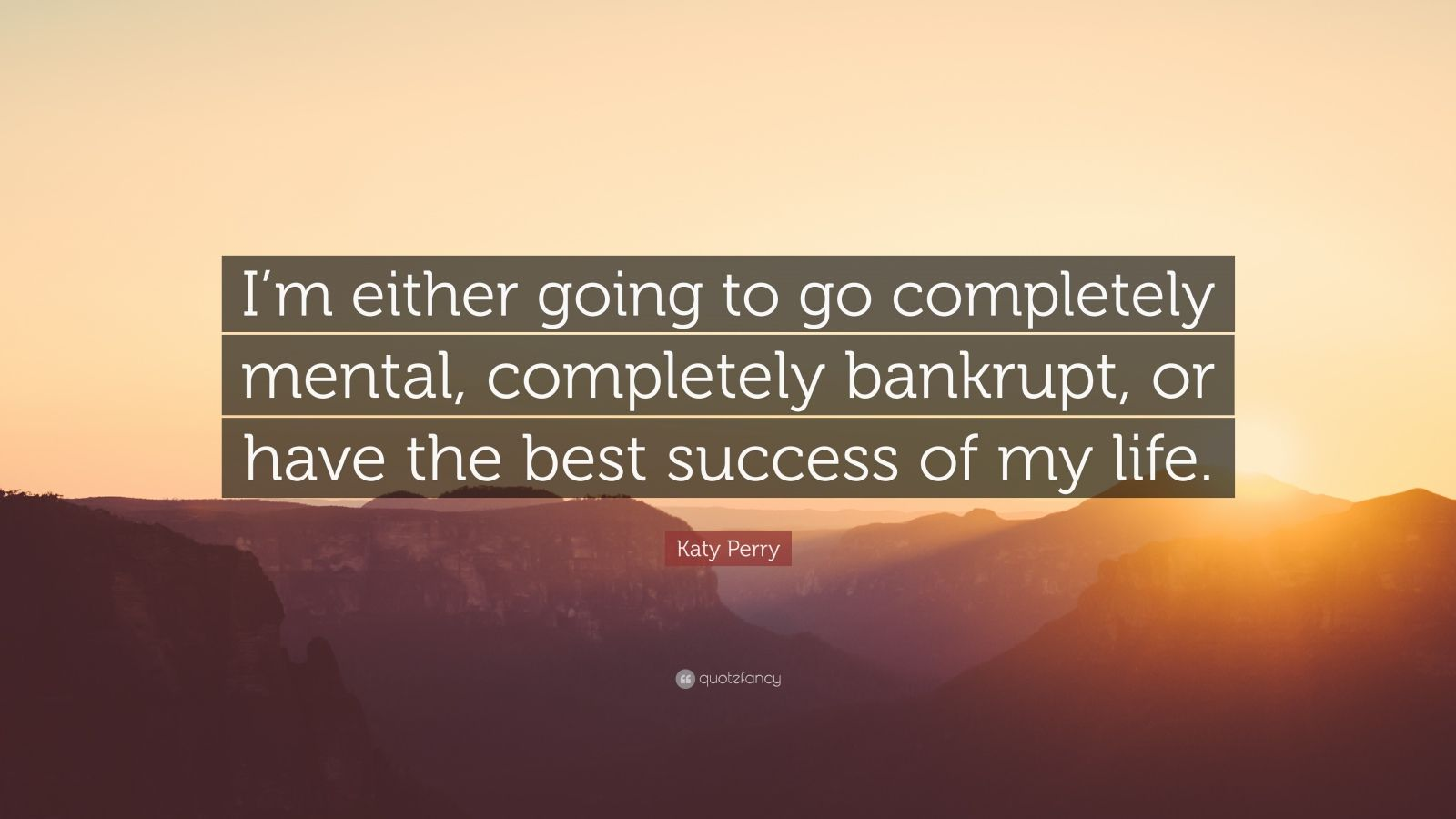 """Katy Perry Quote: """"I'm either going to go completely mental, completely bankrupt, or have the best success of my life."""""""