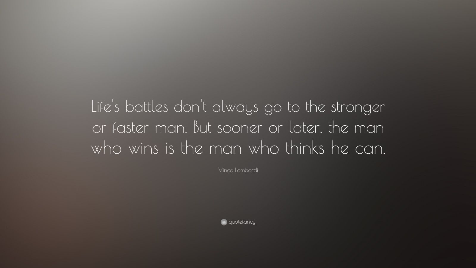 "Vince Lombardi Quote: ""Life's battles don't always go to the stronger or faster man.  But sooner or later, the man who wins is the man who thinks he can."""