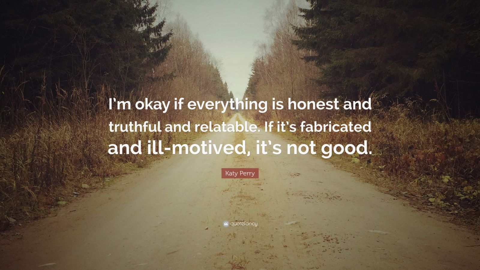 "Katy Perry Quote: ""I'm okay if everything is honest and truthful and relatable. If it's fabricated and ill-motived, it's not good."""