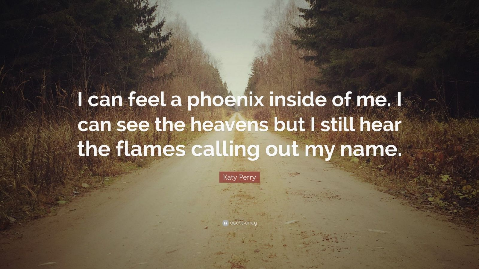 """Katy Perry Quote: """"I can feel a phoenix inside of me. I can see the heavens but I still hear the flames calling out my name."""""""