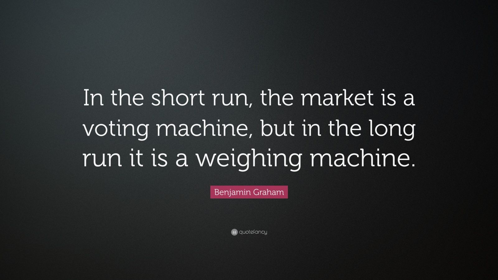 """Benjamin Graham Quote: """"In the short run, the market is a voting machine, but in the long run it is a weighing machine."""""""