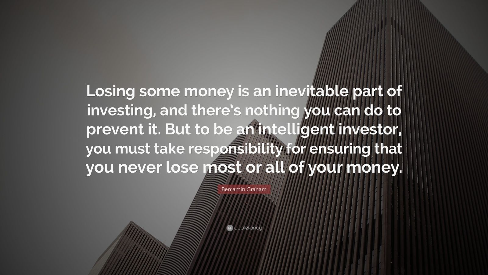 """Benjamin Graham Quote: """"Losing some money is an inevitable part of investing, and there's nothing you can do to prevent it. But to be an intelligent investor, you must take responsibility for ensuring that you never lose most or all of your money."""""""