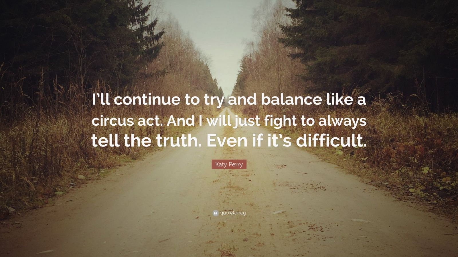 "Katy Perry Quote: ""I'll continue to try and balance like a circus act. And I will just fight to always tell the truth. Even if it's difficult."""